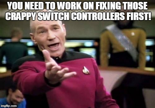 Picard Wtf Meme | YOU NEED TO WORK ON FIXING THOSE CRAPPY SWITCH CONTROLLERS FIRST! | image tagged in memes,picard wtf | made w/ Imgflip meme maker