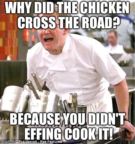 Chef Gordon Ramsay | WHY DID THE CHICKEN CROSS THE ROAD? BECAUSE YOU DIDN'T EFFING COOK IT! | image tagged in memes,chef gordon ramsay | made w/ Imgflip meme maker