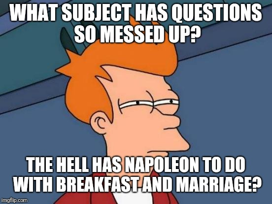 Futurama Fry Meme | WHAT SUBJECT HAS QUESTIONS SO MESSED UP? THE HELL HAS NAPOLEON TO DO WITH BREAKFAST AND MARRIAGE? | image tagged in memes,futurama fry | made w/ Imgflip meme maker