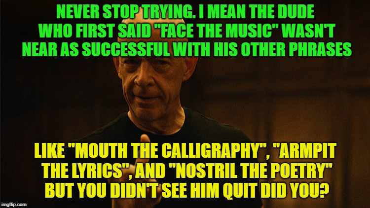 "Never Give Up! | NEVER STOP TRYING. I MEAN THE DUDE WHO FIRST SAID ""FACE THE MUSIC"" WASN'T NEAR AS SUCCESSFUL WITH HIS OTHER PHRASES LIKE ""MOUTH THE CALLIGRA 