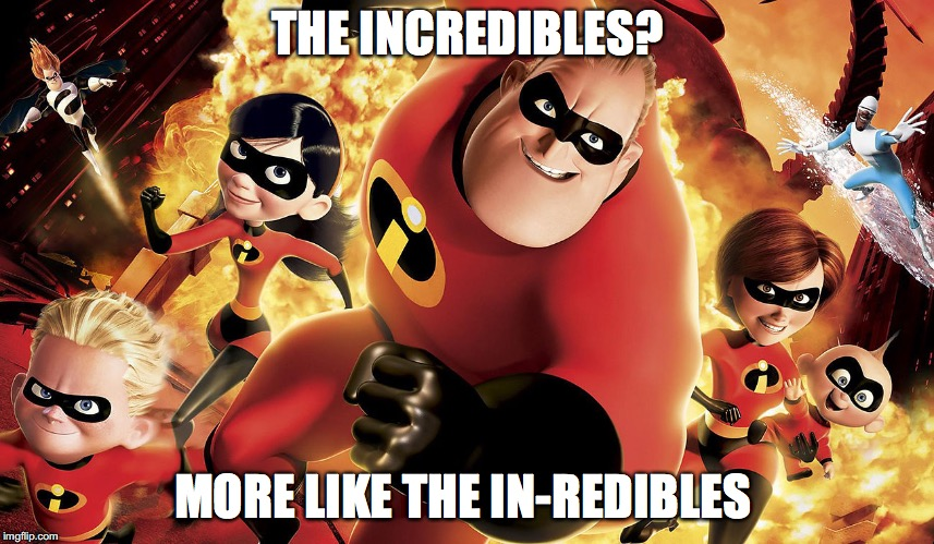 Incredibles family | THE INCREDIBLES? MORE LIKE THE IN-REDIBLES | image tagged in incredibles family | made w/ Imgflip meme maker