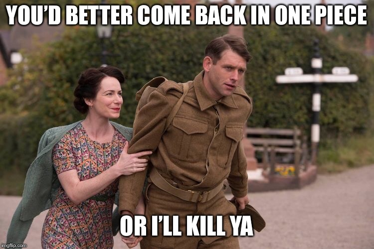 Home Fires | YOU'D BETTER COME BACK IN ONE PIECE OR I'LL KILL YA | image tagged in wartime itvdrama itvseries english womensinstitute wwii | made w/ Imgflip meme maker