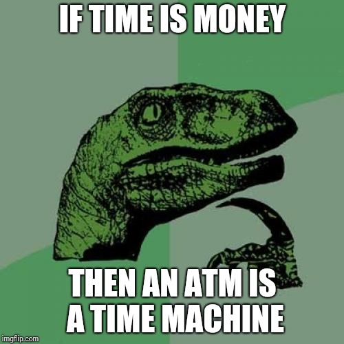 Philosoraptor Meme | IF TIME IS MONEY THEN AN ATM IS A TIME MACHINE | image tagged in memes,philosoraptor | made w/ Imgflip meme maker