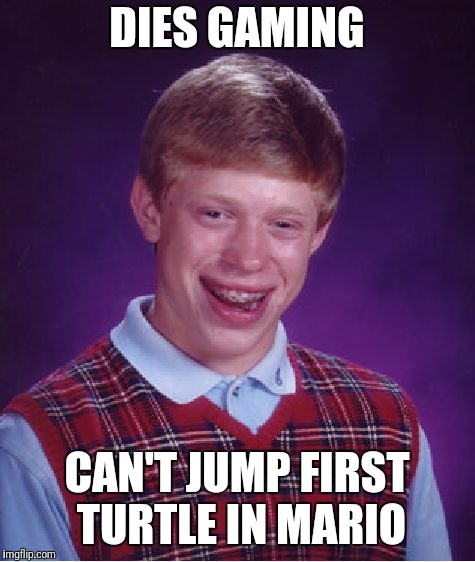 Bad Luck Brian Meme | DIES GAMING CAN'T JUMP FIRST TURTLE IN MARIO | image tagged in memes,bad luck brian | made w/ Imgflip meme maker
