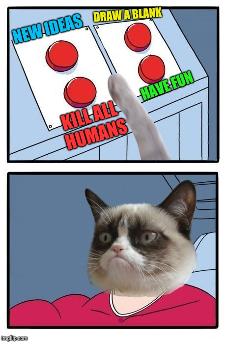 Grumpy Cat Four Buttons | NEW IDEAS DRAW A BLANK HAVE FUN KILL ALL HUMANS | image tagged in grumpy cat four buttons | made w/ Imgflip meme maker