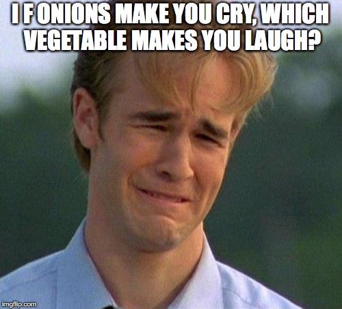 I F ONIONS MAKE YOU CRY, WHICH VEGETABLE MAKES YOU LAUGH? | made w/ Imgflip meme maker