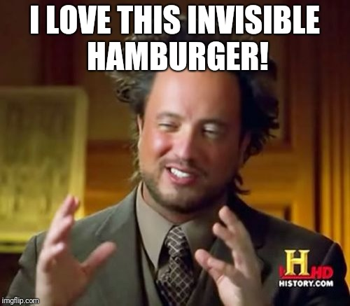 Ancient Aliens Meme | I LOVE THIS INVISIBLE HAMBURGER! | image tagged in memes,ancient aliens | made w/ Imgflip meme maker