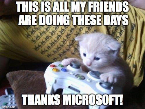 cat on xbox | THIS IS ALL MY FRIENDS ARE DOING THESE DAYS THANKS MICROSOFT! | image tagged in cat on xbox | made w/ Imgflip meme maker