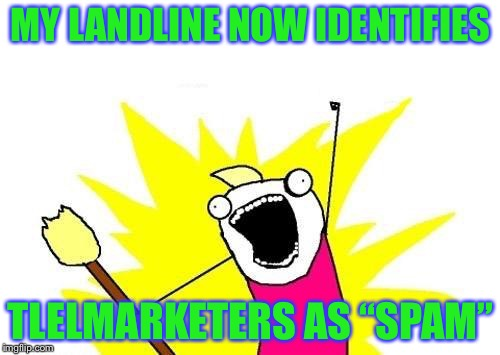 "X All The Y Meme | MY LANDLINE NOW IDENTIFIES TLELMARKETERS AS ""SPAM"" 