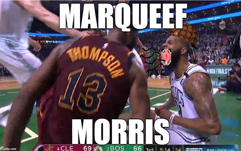 Marqueef Style - typical no-class bostonian |  MARQUEEF; MORRIS | image tagged in nba,cavs,celtics,playoffs,nba finals,basketball | made w/ Imgflip meme maker