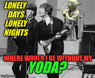 LONELY DAYS LONELY NIGHTS WHERE WOULD I BE WITHOUT MY YODA? | made w/ Imgflip meme maker