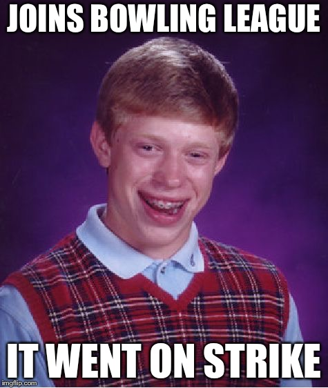 Bad Luck Brian Meme | JOINS BOWLING LEAGUE IT WENT ON STRIKE | image tagged in memes,bad luck brian | made w/ Imgflip meme maker