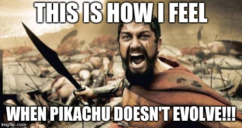 Sparta Leonidas Meme | THIS IS HOW I FEEL WHEN PIKACHU DOESN'T EVOLVE!!! | image tagged in memes,sparta leonidas | made w/ Imgflip meme maker