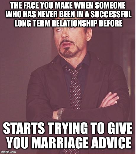 Face You Make Robert Downey Jr Meme | THE FACE YOU MAKE WHEN SOMEONE WHO HAS NEVER BEEN IN A SUCCESSFUL LONG TERM RELATIONSHIP BEFORE STARTS TRYING TO GIVE YOU MARRIAGE ADVICE | image tagged in memes,face you make robert downey jr | made w/ Imgflip meme maker