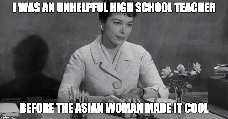 They had unhelpful teachers i the 60s too | I WAS AN UNHELPFUL HIGH SCHOOL TEACHER BEFORE THE ASIAN WOMAN MADE IT COOL | image tagged in unhelpful high school teacher,beforeitwascool | made w/ Imgflip meme maker