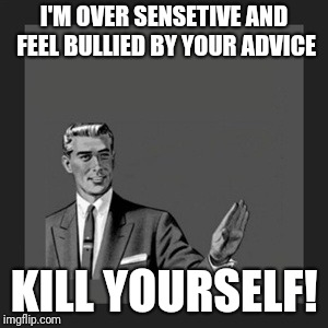Kill Yourself Guy Meme | I'M OVER SENSETIVE AND FEEL BULLIED BY YOUR ADVICE KILL YOURSELF! | image tagged in memes,kill yourself guy | made w/ Imgflip meme maker