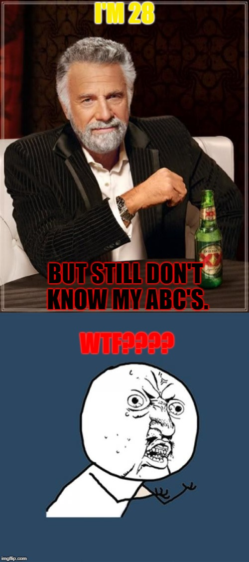 What an extraordinary person. | I'M 28 BUT STILL DON'T KNOW MY ABC'S. WTF???? | image tagged in memes | made w/ Imgflip meme maker