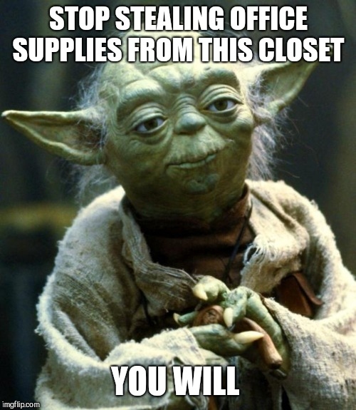 Star Wars Yoda Meme | STOP STEALING OFFICE SUPPLIES FROM THIS CLOSET YOU WILL | image tagged in memes,star wars yoda | made w/ Imgflip meme maker