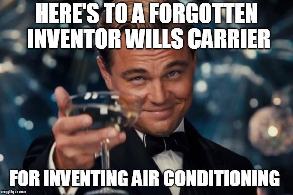 Leonardo Dicaprio Cheers Meme | HERE'S TO A FORGOTTEN INVENTOR WILLS CARRIER FOR INVENTING AIR CONDITIONING | image tagged in memes,leonardo dicaprio cheers | made w/ Imgflip meme maker