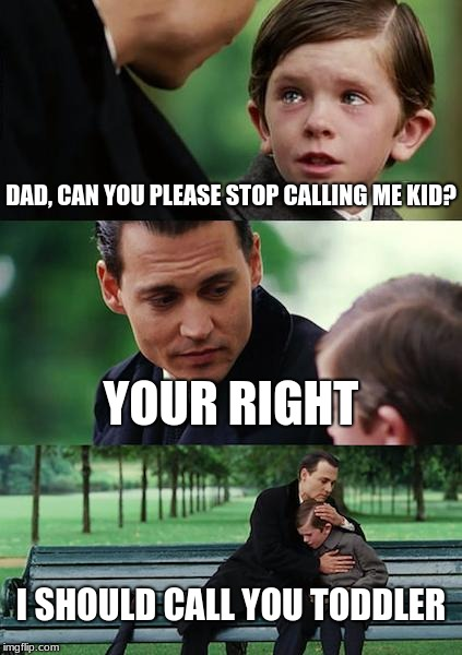 Finding Neverland Meme | DAD, CAN YOU PLEASE STOP CALLING ME KID? YOUR RIGHT I SHOULD CALL YOU TODDLER | image tagged in memes,finding neverland | made w/ Imgflip meme maker