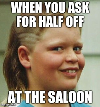WHEN YOU ASK FOR HALF OFF; AT THE SALOON | image tagged in redneck kid,bad haircut | made w/ Imgflip meme maker