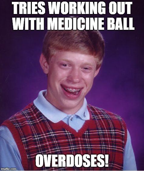 Bad Luck Brian Meme | TRIES WORKING OUT WITH MEDICINE BALL OVERDOSES! | image tagged in memes,bad luck brian | made w/ Imgflip meme maker