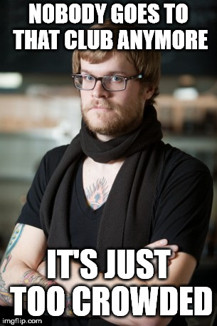 Hipster Barista | NOBODY GOES TO THAT CLUB ANYMORE IT'S JUST TOO CROWDED | image tagged in memes,hipster barista | made w/ Imgflip meme maker