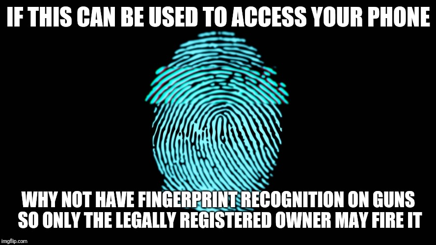 BOOM! | IF THIS CAN BE USED TO ACCESS YOUR PHONE WHY NOT HAVE FINGERPRINT RECOGNITION ON GUNS SO ONLY THE LEGALLY REGISTERED OWNER MAY FIRE IT | image tagged in fingerprint,gun control,gun,guns,finger,print | made w/ Imgflip meme maker
