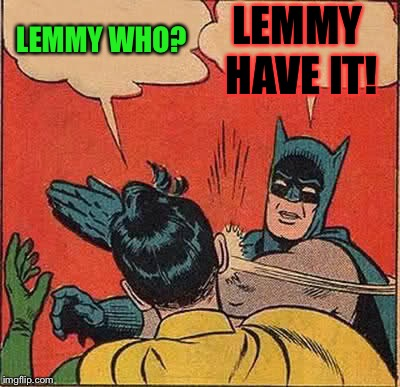 Batman Slapping Robin Meme | LEMMY WHO? LEMMY HAVE IT! | image tagged in memes,batman slapping robin | made w/ Imgflip meme maker
