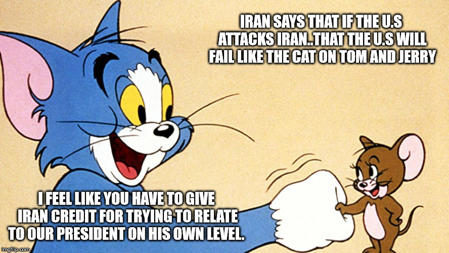 IRAN SAYS THAT IF THE U.S ATTACKS IRAN..THAT THE U.S WILL FAIL LIKE THE CAT ON TOM AND JERRY I FEEL LIKE YOU HAVE TO GIVE IRAN CREDIT FOR TR | image tagged in trump  iran | made w/ Imgflip meme maker