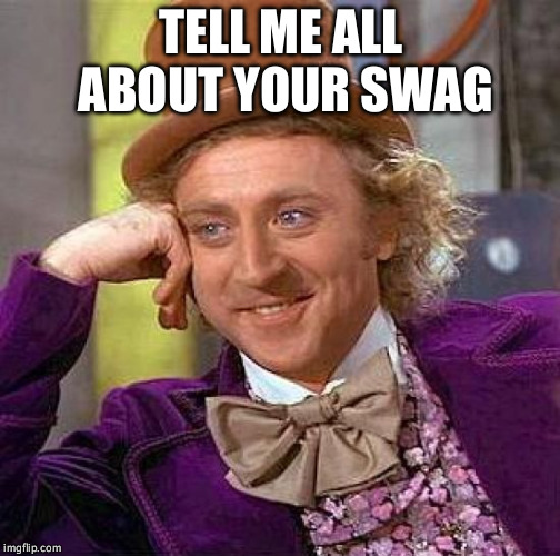 Creepy Condescending Wonka Meme | TELL ME ALL ABOUT YOUR SWAG | image tagged in memes,creepy condescending wonka | made w/ Imgflip meme maker
