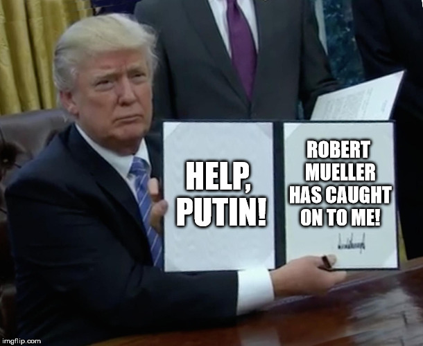 Trump Bill Signing Meme | HELP, PUTIN! ROBERT MUELLER HAS CAUGHT ON TO ME! | image tagged in memes,trump bill signing | made w/ Imgflip meme maker