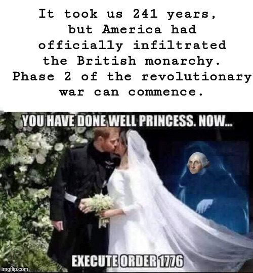 2nd phase...begin >:[ |  It took us 241 years, but America had officially infiltrated the British monarchy. Phase 2 of the revolutionary war can commence. YOU HAVE DONE WELL PRINCESS. NOW... EXECUTE ORDER 1776 | image tagged in memes,funny meme,royal wedding,meme | made w/ Imgflip meme maker