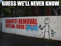Graffiti removal | GUESS WE'LL NEVER KNOW | image tagged in graffiti | made w/ Imgflip meme maker