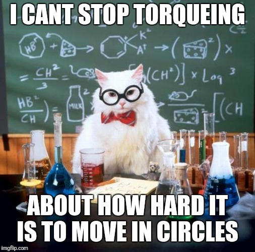 Chemistry Cat | I CANT STOP TORQUEING ABOUT HOW HARD IT IS TO MOVE IN CIRCLES | image tagged in memes,chemistry cat,physics,torque | made w/ Imgflip meme maker