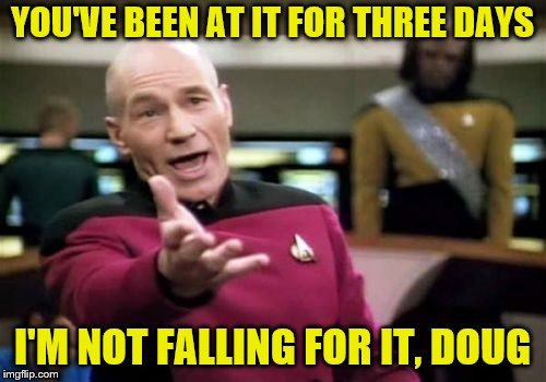 Picard Wtf Meme | YOU'VE BEEN AT IT FOR THREE DAYS I'M NOT FALLING FOR IT, DOUG | image tagged in memes,picard wtf | made w/ Imgflip meme maker