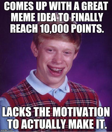 I Really did Have a Good Idea, Too... | COMES UP WITH A GREAT MEME IDEA TO FINALLY REACH 10,000 POINTS. LACKS THE MOTIVATION TO ACTUALLY MAKE IT. | image tagged in bad luck brian,memes,motivation | made w/ Imgflip meme maker