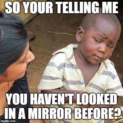 Third World Skeptical Kid Meme | SO YOUR TELLING ME YOU HAVEN'T LOOKED IN A MIRROR BEFORE? | image tagged in memes,third world skeptical kid | made w/ Imgflip meme maker