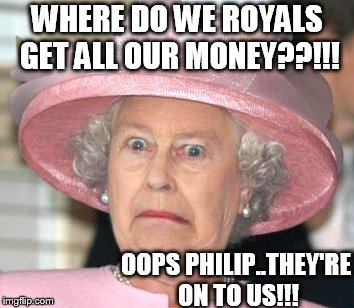 the Queen Elizabeth II | WHERE DO WE ROYALS GET ALL OUR MONEY??!!! OOPS PHILIP..THEY'RE ON TO US!!! | image tagged in the queen elizabeth ii | made w/ Imgflip meme maker