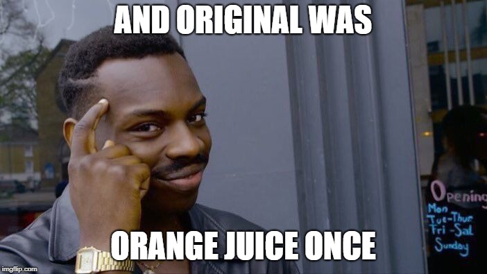 Roll Safe Think About It Meme | AND ORIGINAL WAS ORANGE JUICE ONCE | image tagged in memes,roll safe think about it | made w/ Imgflip meme maker