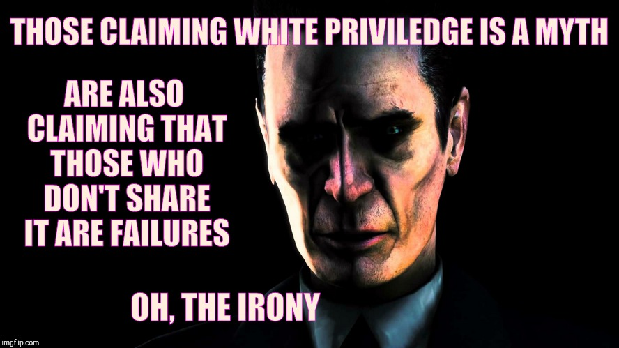 THOSE CLAIMING WHITE PRIVILEDGE IS A MYTH ARE ALSO CLAIMING THAT THOSE WHO DON'T SHARE IT ARE FAILURES OH, THE IRONY | image tagged in creep,stern faced,vagabondsouffle template | made w/ Imgflip meme maker