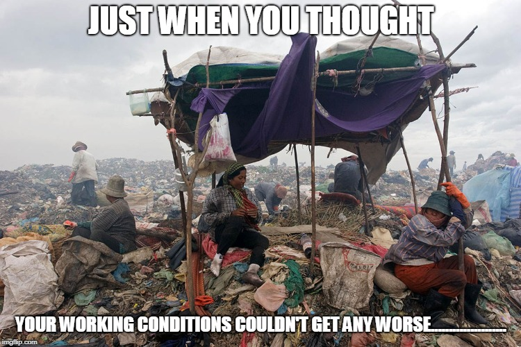 JUST WHEN YOU THOUGHT YOUR WORKING CONDITIONS COULDN'T GET ANY WORSE..................... | image tagged in dump | made w/ Imgflip meme maker