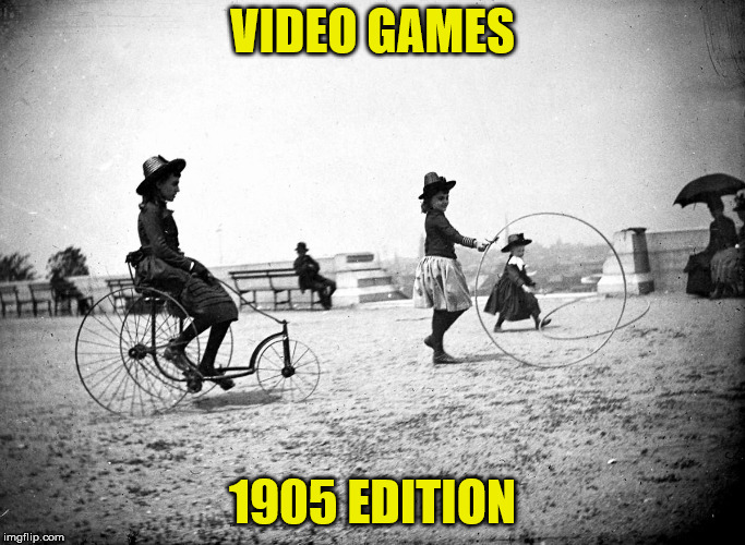 1940s kids wouldn't understand | VIDEO GAMES 1905 EDITION | image tagged in games,kids | made w/ Imgflip meme maker