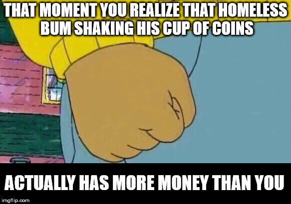 And he'll probably invest it in forgetting his worries that night | THAT MOMENT YOU REALIZE THAT HOMELESS BUM SHAKING HIS CUP OF COINS ACTUALLY HAS MORE MONEY THAN YOU | image tagged in cash on hand,panhandler,your poverty | made w/ Imgflip meme maker