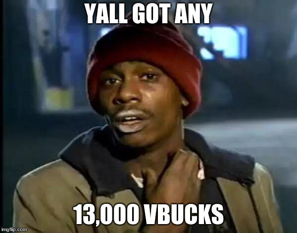 Y'all Got Any More Of That | YALL GOT ANY 13,000 VBUCKS | image tagged in memes,y'all got any more of that | made w/ Imgflip meme maker