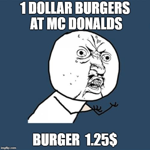 Y U No | 1 DOLLAR BURGERS AT MC DONALDS BURGER  1.25$ | image tagged in memes,y u no | made w/ Imgflip meme maker