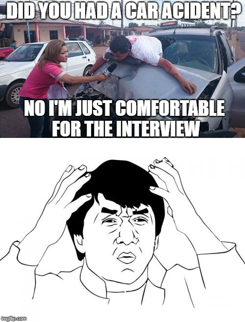 WHY? | DID YOU HAD A CAR ACIDENT? NO I'M JUST COMFORTABLE FOR THE INTERVIEW | image tagged in car acident,car crash,interview,why,omg | made w/ Imgflip meme maker