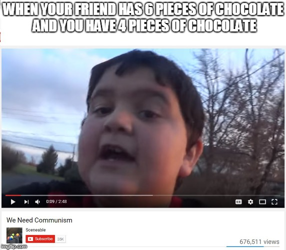 WHEN YOUR FRIEND HAS 6 PIECES OF CHOCOLATE AND YOU HAVE 4 PIECES OF CHOCOLATE | image tagged in we need communism | made w/ Imgflip meme maker