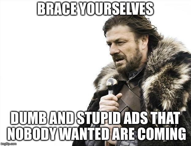 Brace Yourselves X is Coming Meme | BRACE YOURSELVES DUMB AND STUPID ADS THAT NOBODY WANTED ARE COMING | image tagged in memes,brace yourselves x is coming | made w/ Imgflip meme maker