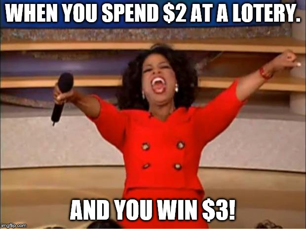 Oprah You Get A | WHEN YOU SPEND $2 AT A LOTERY. AND YOU WIN $3! | image tagged in memes,oprah you get a | made w/ Imgflip meme maker